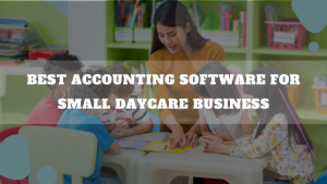 Best Accounting Software For Small Daycare Business
